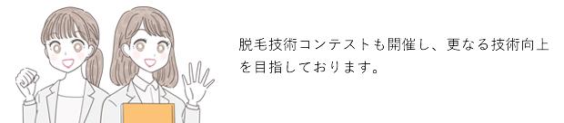 日本トップクラスの技術力!日本トップクラスの高品質な施術をご提供致します。また脱毛技術コンテストも開催し、更なる技術向上を目指しております。